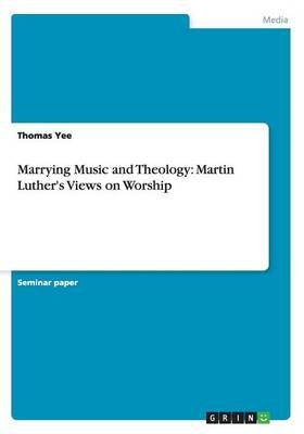 Marrying Music and Theology - Martin Luther's Views on Worship (Paperback): Thomas Yee