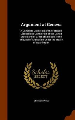 Argument at Geneva - A Complete Collection of the Forensic Discussions on the Part of the United States and of Great Britain...