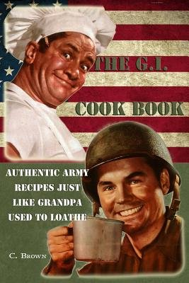 The G.I. Cook Book - Authentic Army Recipes Just Like Grandpa Used to Loathe (Paperback): C. Brown Esq