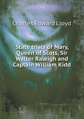 State Trials of Mary, Queen of Scots, Sir Walter Raleigh and Captain William Kidd (Paperback): Charles Edward Lloyd