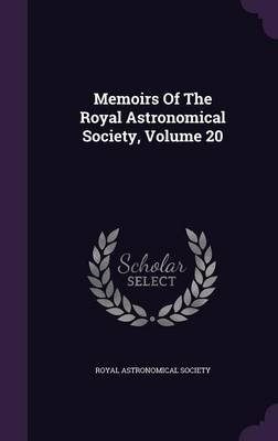 Memoirs of the Royal Astronomical Society, Volume 20 (Hardcover): Royal Astronomical Society
