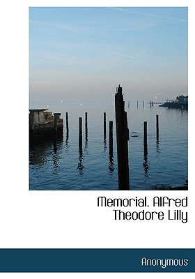 Memorial. Alfred Theodore Lilly (Hardcover): Anonymous
