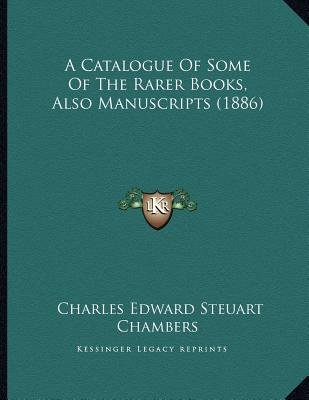 A Catalogue of Some of the Rarer Books, Also Manuscripts (1886) (Paperback): Charles Edward Steuart Chambers