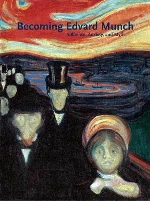 Becoming Edvard Munch - Influence, Anxiety, and Myth (Hardcover): Jay A. Clarke