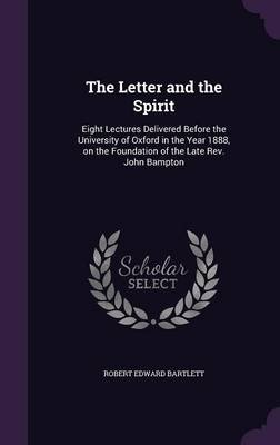 The Letter and the Spirit - Eight Lectures Delivered Before the University of Oxford in the Year 1888, on the Foundation of the...
