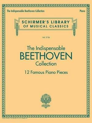 The Indispensable Beethoven Collection 12 Famous Piano Pieces (Paperback): Ludwig Van Beethoven