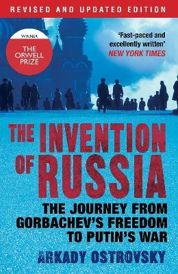 The Invention of Russia - The Journey from Gorbachev's Freedom to Putin's War (Paperback, Main): Arkady Ostrovsky