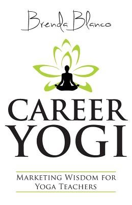 Career Yogi - Marketing Wisdom for Yoga Teachers (Paperback): Brenda Blanco