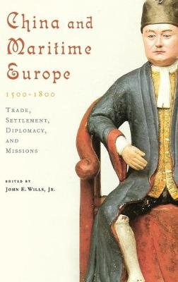 China and Maritime Europe, 1500-1800 - Trade, Settlement, Diplomacy, and Missions (Hardcover): John E. Wills Jr