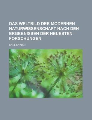 Das Weltbild Der Modernen Naturwissenschaft Nach Den Ergebnissen Der Neuesten Forschungen (Paperback): Us Government, Carl...