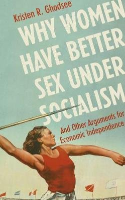 Why Women Have Better Sex Under Socialism - And Other Arguments for Economic Independence (Paperback): Kristen Ghodsee