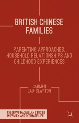 British Chinese Families - Parenting, Relationships and Childhoods (Hardcover): Carmen Lau Clayton