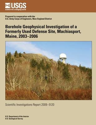 Borehole Geophysical Investigation of a Formerly Used Defense Site, Machiasport, Maine, 2003?2006 (Paperback): U.S. Department...