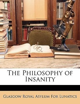 The Philosophy of Insanity (Paperback): Royal Asylum for Lunatics Glasgow Royal Asylum for Lunatics