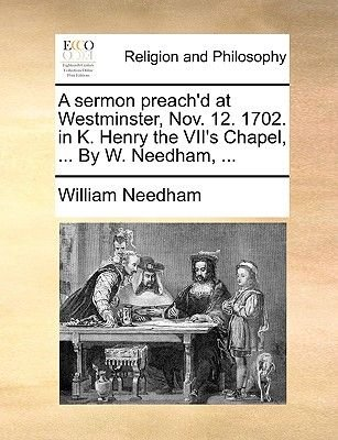A Sermon Preach'd at Westminster, Nov. 12. 1702. in K. Henry the VII's Chapel, ... by W. Needham, ... (Paperback):...