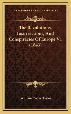 The Revolutions, Insurrections, and Conspiracies of Europe V1 (1843) (Hardcover): William Cooke Taylor