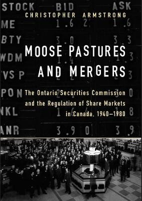 Moose Pastures and Mergers - The Ontario Securities Commission and the Regulation of Share Markets in Canada, 1940-1980...