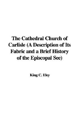 The Cathedral Church of Carlisle (a Description of Its Fabric and a Brief History of the Episcopal See) (Hardcover): King C....