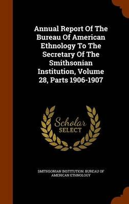 Annual Report of the Bureau of American Ethnology to the Secretary of the Smithsonian Institution, Volume 28, Parts 1906-1907...