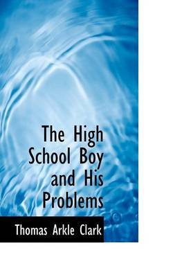 The High School Boy and His Problems (Paperback): Thomas Arkle Clark