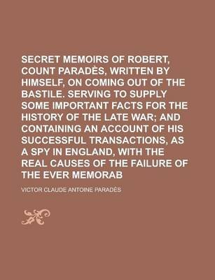 Secret Memoirs of Robert, Count de Parades, Written by Himself, on Coming Out of the Bastile. Serving to Supply Some Important...