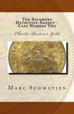 The Sycamore Detective Agency - Case Number Two - Charlie Barton's Gold (Paperback): Marc Schmatjen