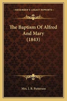 The Baptism Of Alfred And Mary (1843) (Paperback): J. B. Patterson