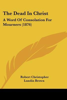 The Dead in Christ - A Word of Consolation for Mourners (1876) (Paperback): Robert Christopher Lundin Brown