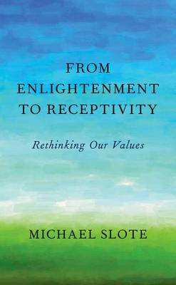 From Enlightenment to Receptivity - Rethinking Our Values (Hardcover): Michael Slote