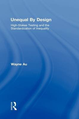 Unequal By Design - High-Stakes Testing and the Standardization of Inequality (Hardcover, New): Wayne Au