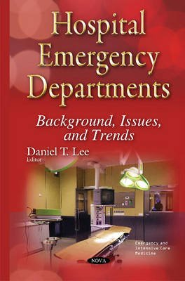 Hospital Emergency Departments - Background, Issues & Trends (Hardcover): Daniel T. Lee