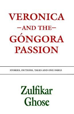 Veronica and the Gongora Passion - Stories, Fictions, Tales and One Fable (Paperback): Zulfikar Ghose