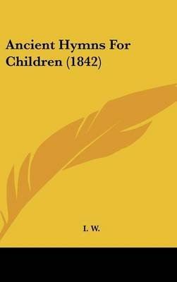 Ancient Hymns for Children (1842) (Hardcover): W I W, I W