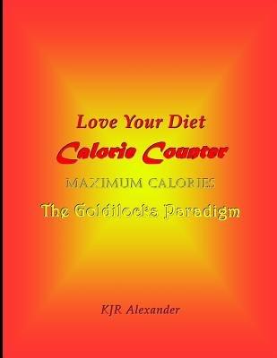 Love Your Diet Calorie Counter - Maximum Calories the Goldilocks Paradigm (Paperback): K. Jr. Alexander