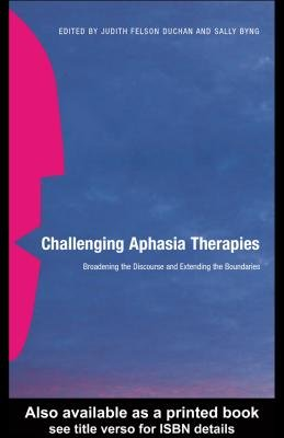 Challenging Aphasia Therapies - Broadening the Discourse and Extending the Boundaries (Electronic book text): Judith Felson...