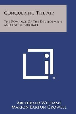 Conquering the Air - The Romance of the Development and Use of Aircraft (Paperback): Archibald Williams