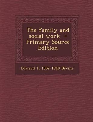 Family and Social Work (Paperback, Primary Source ed.): Edward T. 1867-1948 Devine