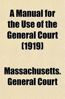 A Manual for the Use of the General Court (1919) (Paperback): Massachusetts General Court