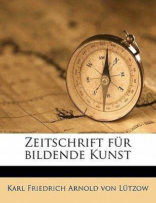 Zeitschrift Fur Bildende Kunst (German, Paperback): Karl Friedrich Arnold Von Lutzow