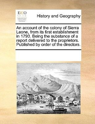 An Account of the Colony of Sierra Leone, from Its First Establishment in 1793. Being the Substance of a Report Delivered to...