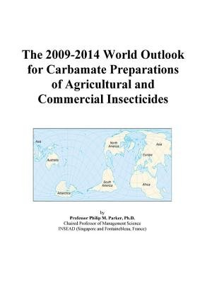 The 2009-2014 World Outlook for Carbamate Preparations of Agricultural and Commercial Insecticides (Electronic book text): Inc....