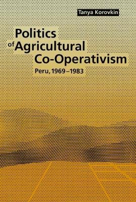 Politics of Agricultural Co-Operativism - Peru, 1969-1983 (Electronic book text): Tanya Korovkin