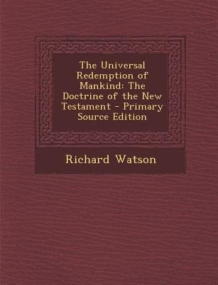 The Universal Redemption of Mankind - The Doctrine of the New Testament (Paperback, Primary Source): Richard Watson