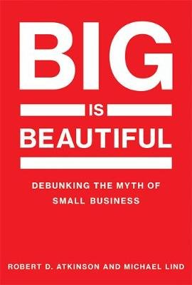 Big Is Beautiful - Debunking the Myth of Small Business (Hardcover): Robert D. Atkinson, Michael Lind