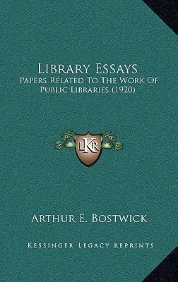 Library Essays - Papers Related to the Work of Public Libraries (1920) (Hardcover): Arthur E Bostwick