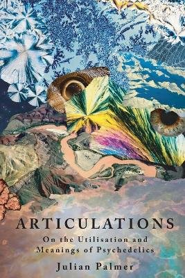 Articulations - On the Utilisation and Meanings of Psychedelics (Paperback): Julian Palmer