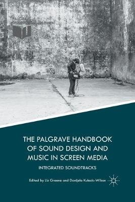 The Palgrave Handbook of Sound Design and Music in Screen Media - Integrated Soundtracks (Paperback, 1st ed. 2016): Liz Greene,...