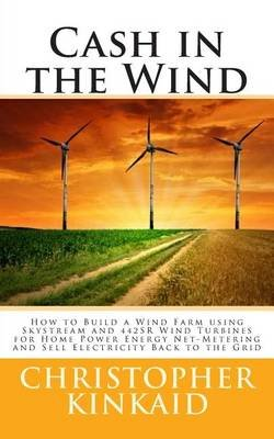 Cash in the Wind - How to Build a Wind Farm Using Skystream and 442sr Wind Turbines for Home Power Energy Net-Metering and Sell...