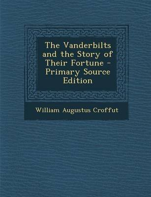 The Vanderbilts and the Story of Their Fortune - Primary Source Edition (Paperback): William Augustus Croffut