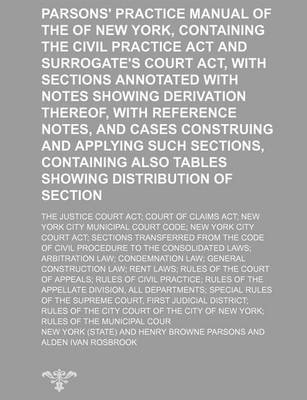 Parsons' Practice Manual of the State of New York, Containing the Civil Practice ACT and Surrogate's Court ACT, with...